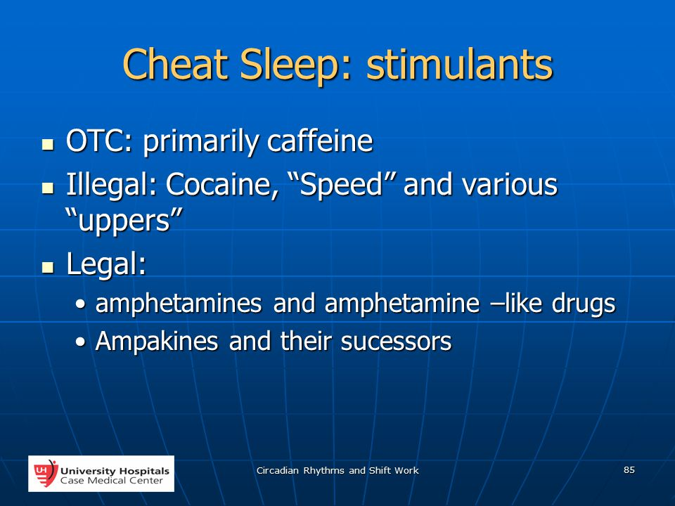 Circadian Rhythms and Shift Work 85 Cheat Sleep: stimulants OTC: primarily caffeine OTC: primarily caffeine Illegal: Cocaine, Speed and various uppers Illegal: Cocaine, Speed and various uppers Legal: Legal: amphetamines and amphetamine –like drugsamphetamines and amphetamine –like drugs Ampakines and their sucessorsAmpakines and their sucessors