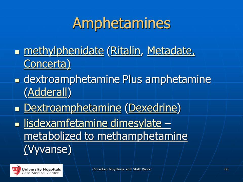 Circadian Rhythms and Shift Work 86 Amphetamines methylphenidate (Ritalin, Metadate, Concerta) methylphenidate (Ritalin, Metadate, Concerta) methylphenidateRitalinMetadate, Concerta) methylphenidateRitalinMetadate, Concerta) dextroamphetamine Plus amphetamine (Adderall) dextroamphetamine Plus amphetamine (Adderall)Adderall Dextroamphetamine (Dexedrine) Dextroamphetamine (Dexedrine) DextroamphetamineDexedrine DextroamphetamineDexedrine lisdexamfetamine dimesylate – metabolized to methamphetamine (Vyvanse) lisdexamfetamine dimesylate – metabolized to methamphetamine (Vyvanse) lisdexamfetamine dimesylate lisdexamfetamine dimesylate