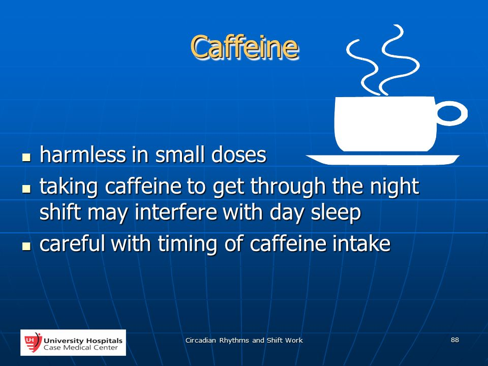 Circadian Rhythms and Shift Work 88 CaffeineCaffeine harmless in small doses harmless in small doses taking caffeine to get through the night shift may interfere with day sleep taking caffeine to get through the night shift may interfere with day sleep careful with timing of caffeine intake careful with timing of caffeine intake