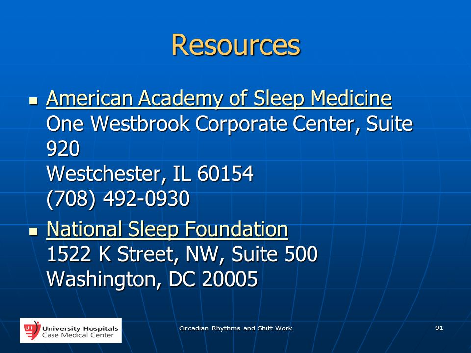 Circadian Rhythms and Shift Work 91 Resources American Academy of Sleep Medicine One Westbrook Corporate Center, Suite 920 Westchester, IL 60154 (708) 492-0930 American Academy of Sleep Medicine One Westbrook Corporate Center, Suite 920 Westchester, IL 60154 (708) 492-0930 American Academy of Sleep Medicine American Academy of Sleep Medicine National Sleep Foundation 1522 K Street, NW, Suite 500 Washington, DC 20005 National Sleep Foundation 1522 K Street, NW, Suite 500 Washington, DC 20005 National Sleep Foundation National Sleep Foundation