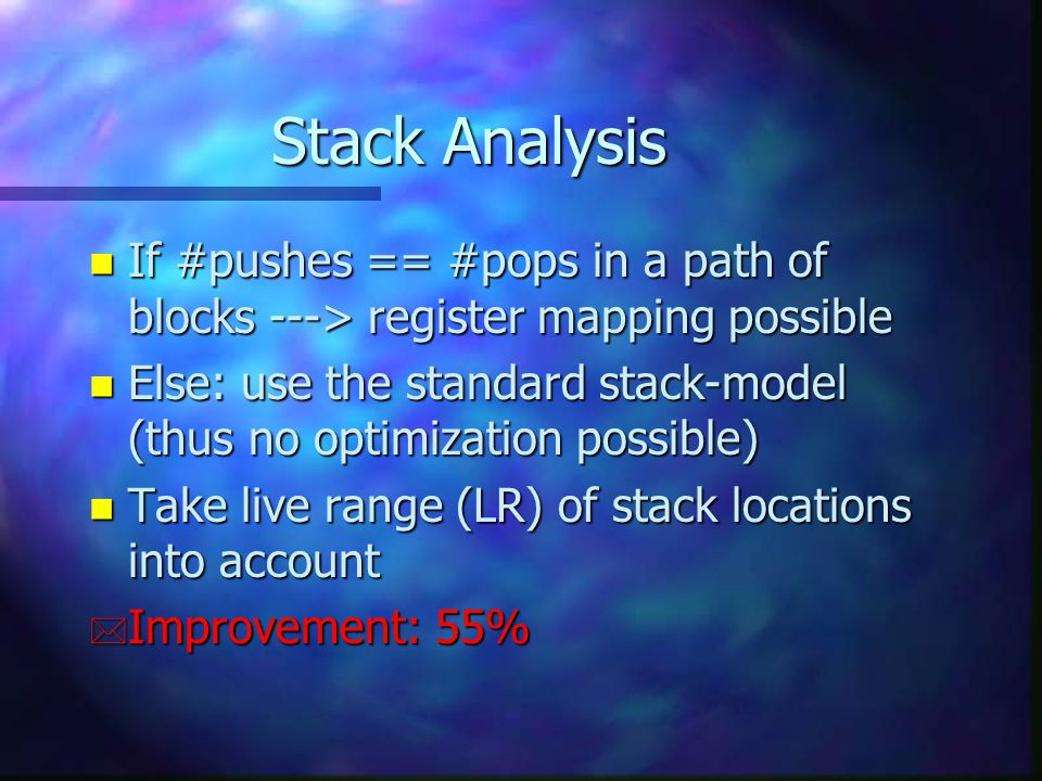 Stack Analysis n If #pushes == #pops in a path of blocks ---> register mapping possible n Else: use the standard stack-model (thus no optimization possible) n Take live range (LR) of stack locations into account * Improvement: 55%