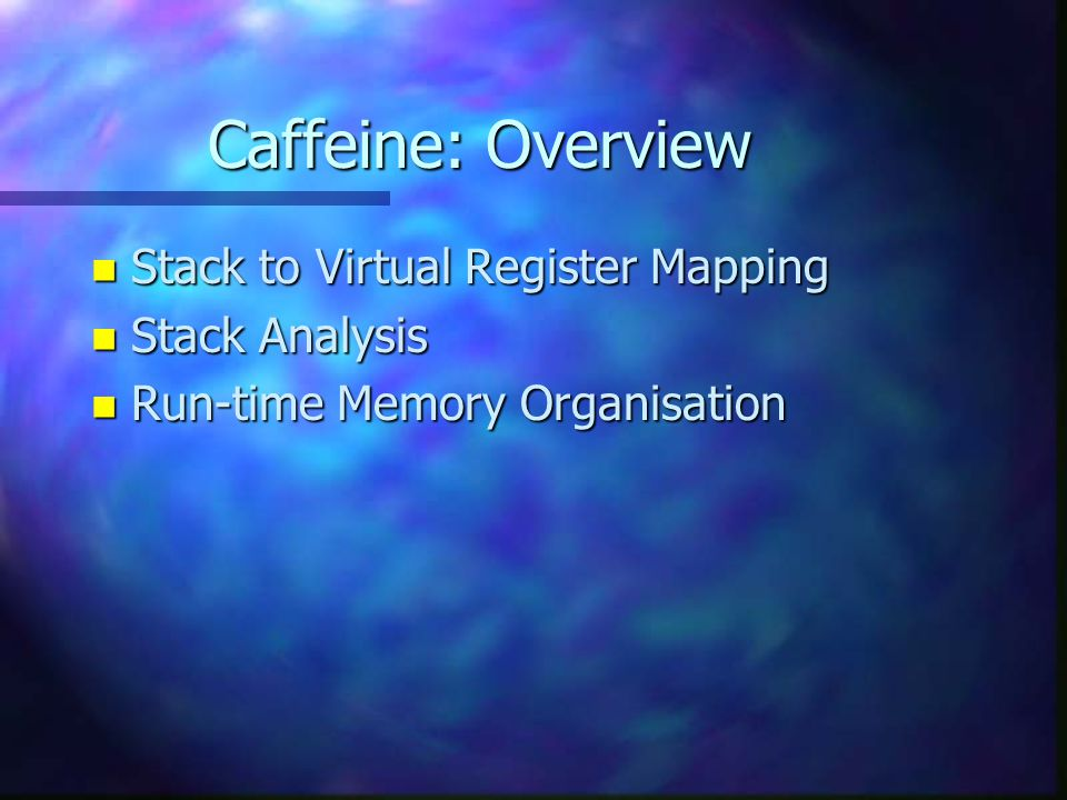 Caffeine: Overview n Stack to Virtual Register Mapping n Stack Analysis n Run-time Memory Organisation
