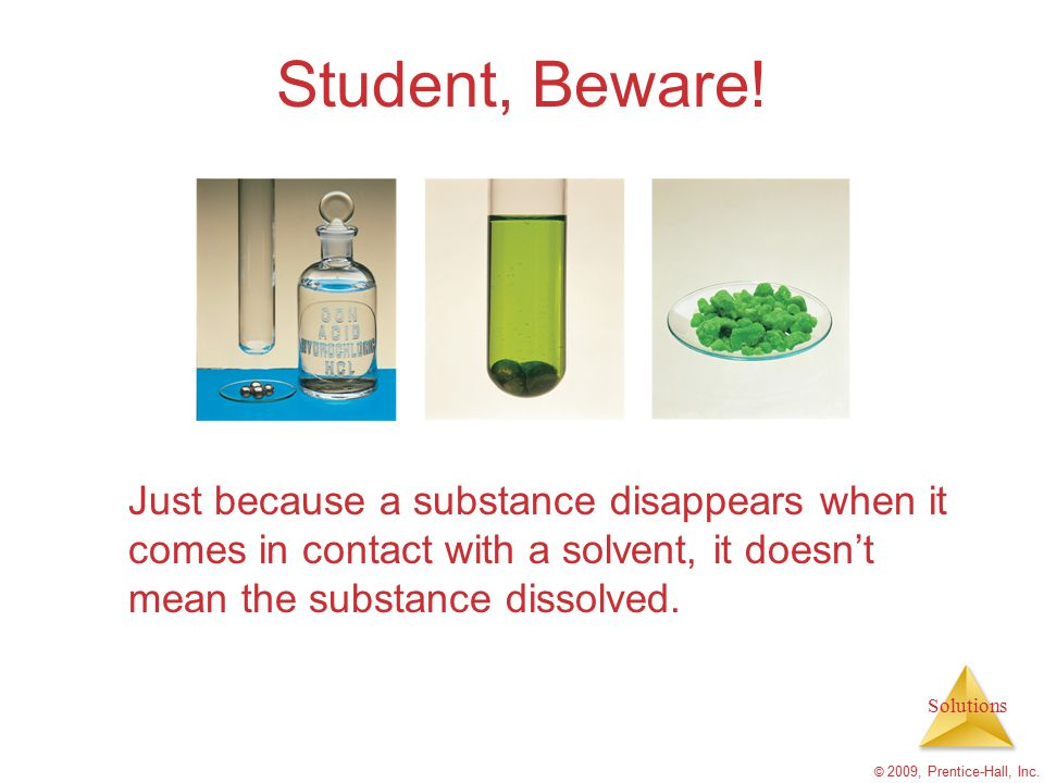 Solutions © 2009, Prentice-Hall, Inc. Student, Beware! Just because a substance disappears when it comes in contact with a solvent, it doesn't mean th