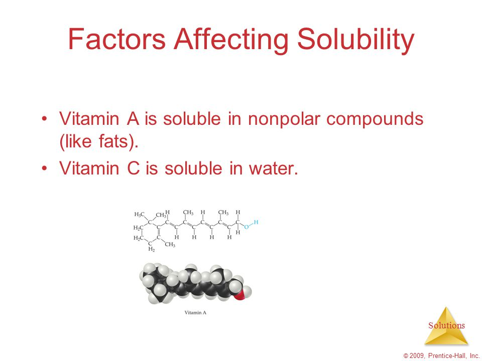 Solutions © 2009, Prentice-Hall, Inc. Factors Affecting Solubility Vitamin A is soluble in nonpolar compounds (like fats). Vitamin C is soluble in wat