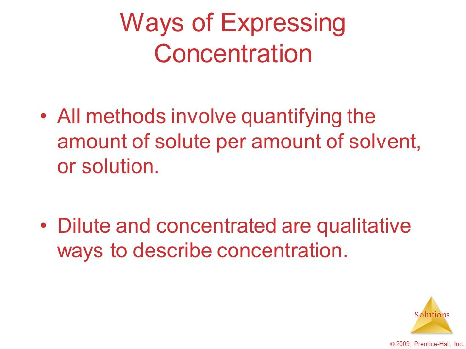 Solutions © 2009, Prentice-Hall, Inc. Ways of Expressing Concentration All methods involve quantifying the amount of solute per amount of solvent, or