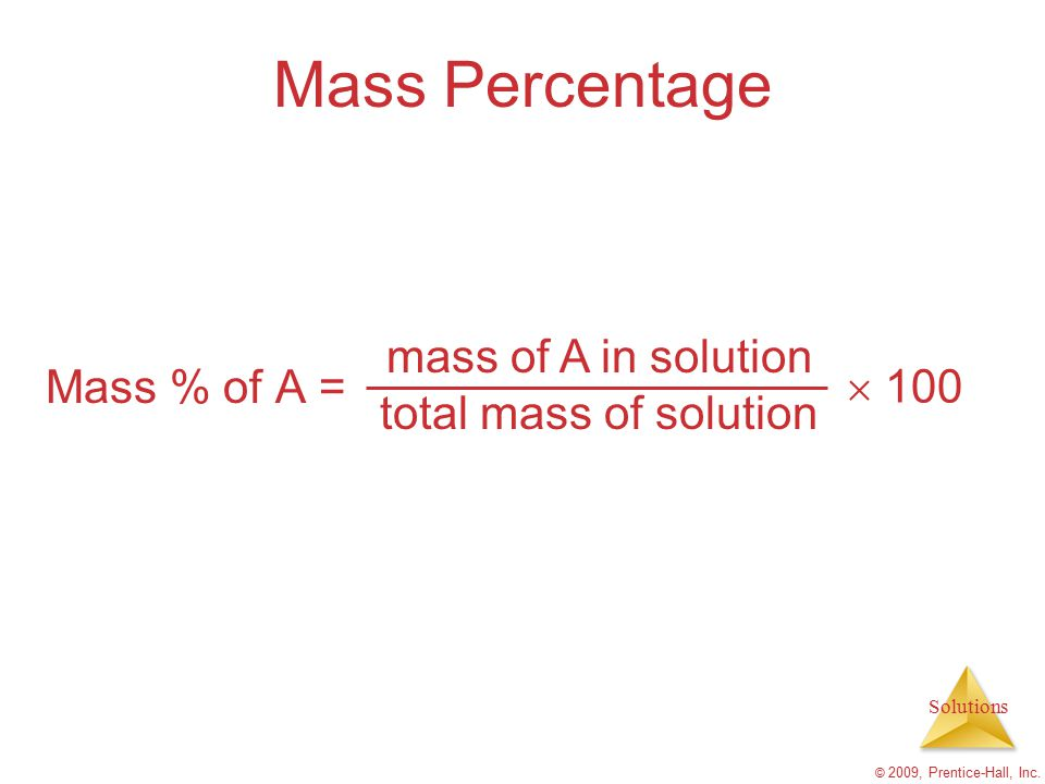 Solutions © 2009, Prentice-Hall, Inc. Mass Percentage Mass % of A = mass of A in solution total mass of solution  100