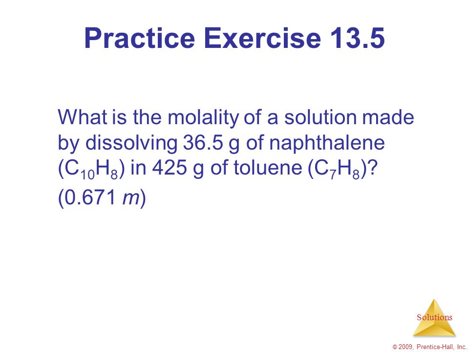 Solutions © 2009, Prentice-Hall, Inc. Practice Exercise 13.5 What is the molality of a solution made by dissolving 36.5 g of naphthalene (C 10 H 8 ) i