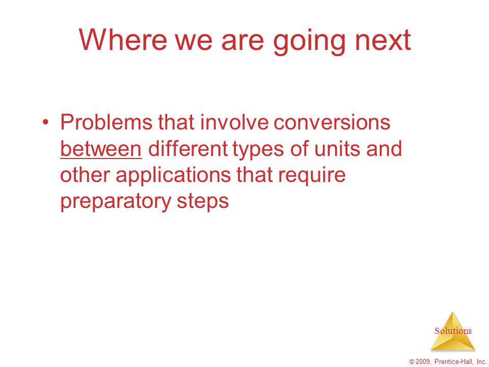 Solutions © 2009, Prentice-Hall, Inc. Where we are going next Problems that involve conversions between different types of units and other application