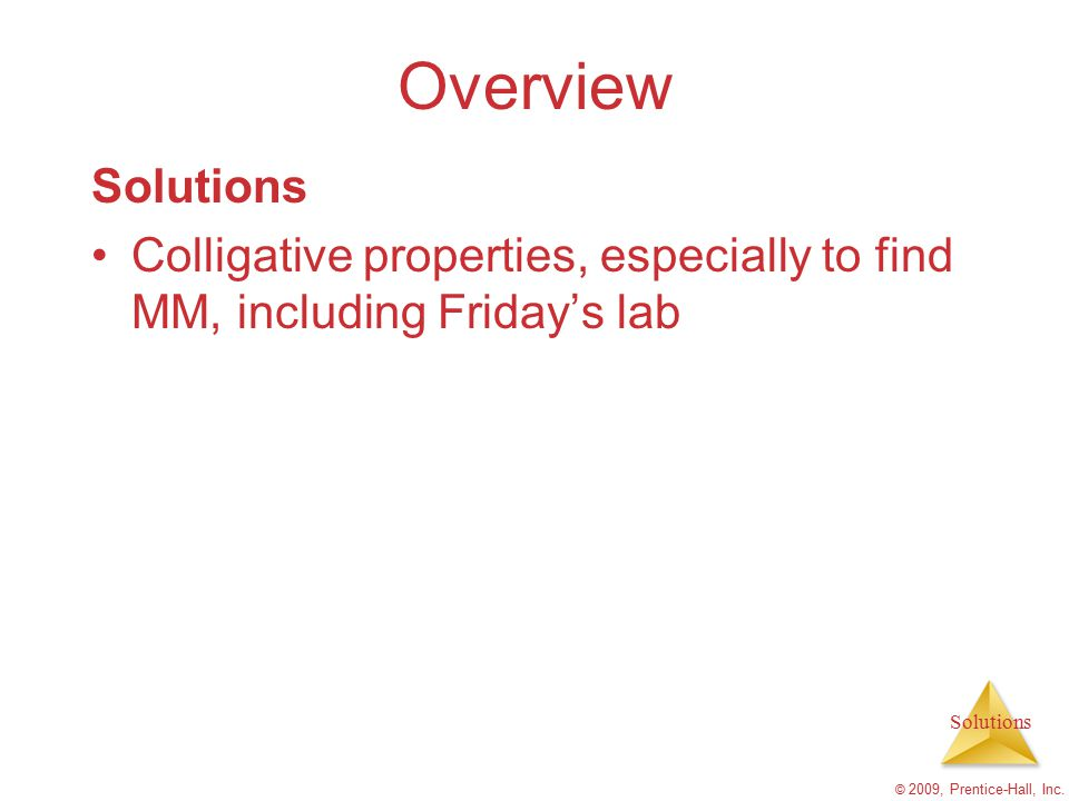 Solutions © 2009, Prentice-Hall, Inc. Overview Solutions Colligative properties, especially to find MM, including Friday's lab