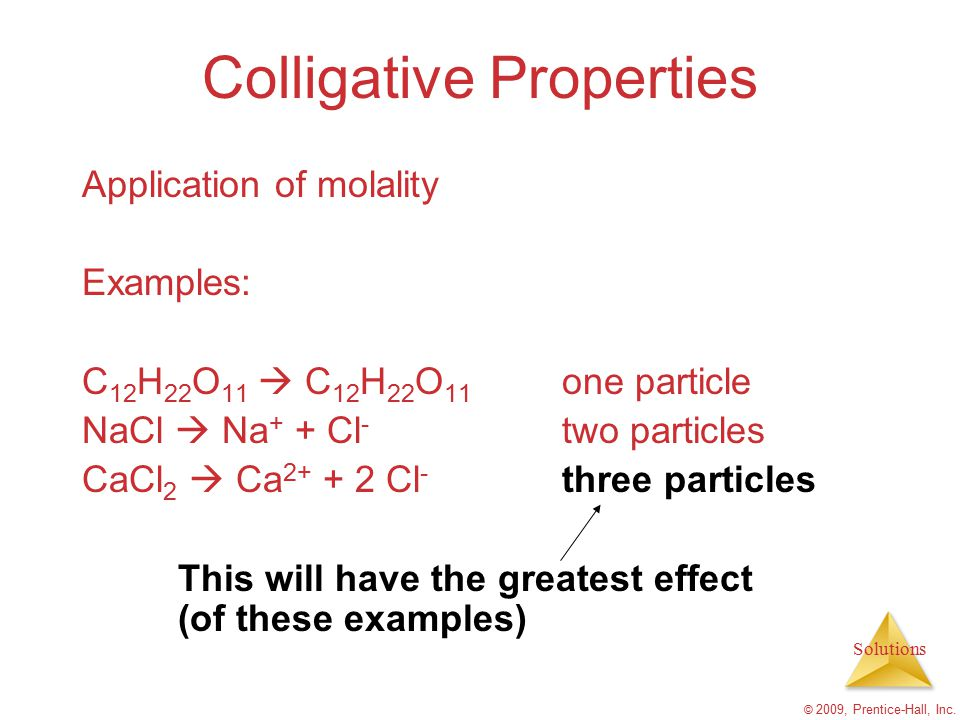 Solutions © 2009, Prentice-Hall, Inc. Colligative Properties Application of molality Examples: C 12 H 22 O 11  C 12 H 22 O 11 one particle NaCl  Na