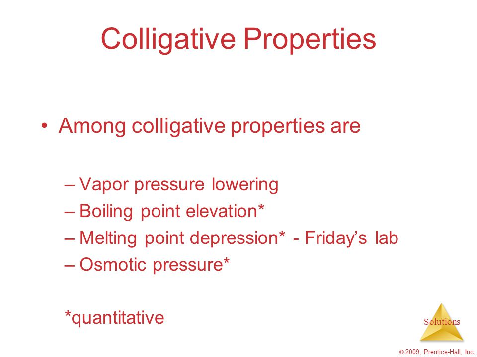 Solutions © 2009, Prentice-Hall, Inc. Colligative Properties Among colligative properties are –Vapor pressure lowering –Boiling point elevation* –Melt