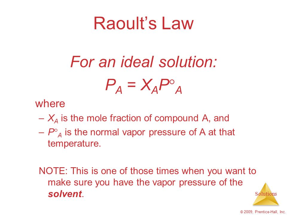 Solutions © 2009, Prentice-Hall, Inc. Raoult's Law For an ideal solution: P A = X A P  A where –X A is the mole fraction of compound A, and –P  A is