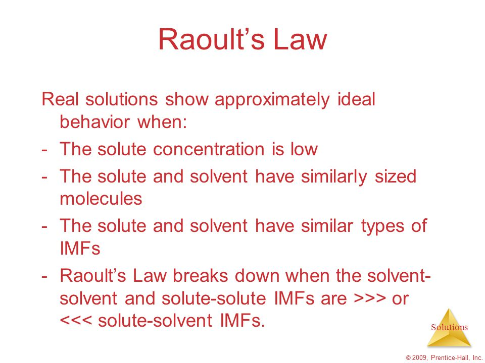 Solutions © 2009, Prentice-Hall, Inc. Raoult's Law Real solutions show approximately ideal behavior when: -The solute concentration is low -The solute