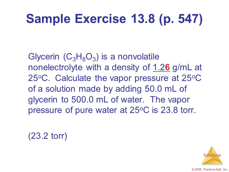 Solutions © 2009, Prentice-Hall, Inc. Sample Exercise 13.8 (p. 547) Glycerin (C 3 H 8 O 3 ) is a nonvolatile nonelectrolyte with a density of 1.26 g/m