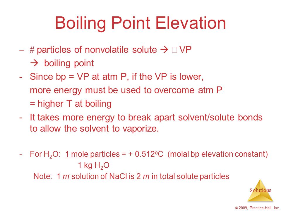 Solutions © 2009, Prentice-Hall, Inc. Boiling Point Elevation  particles of nonvolatile solute   VP   boiling point -Since bp = VP at atm P, i