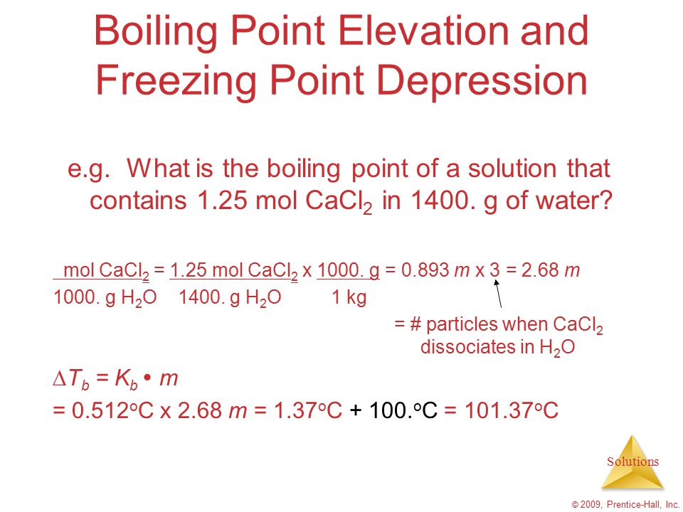 Solutions © 2009, Prentice-Hall, Inc. Boiling Point Elevation and Freezing Point Depression e.g. What is the boiling point of a solution that contains