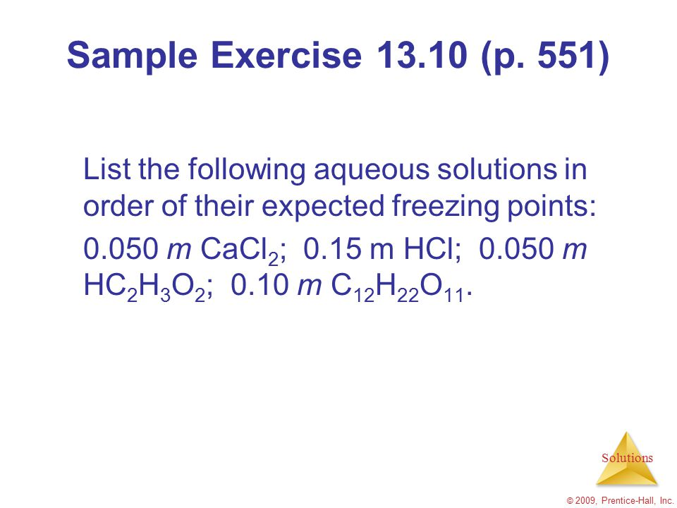 Solutions © 2009, Prentice-Hall, Inc. Sample Exercise 13.10 (p. 551) List the following aqueous solutions in order of their expected freezing points: