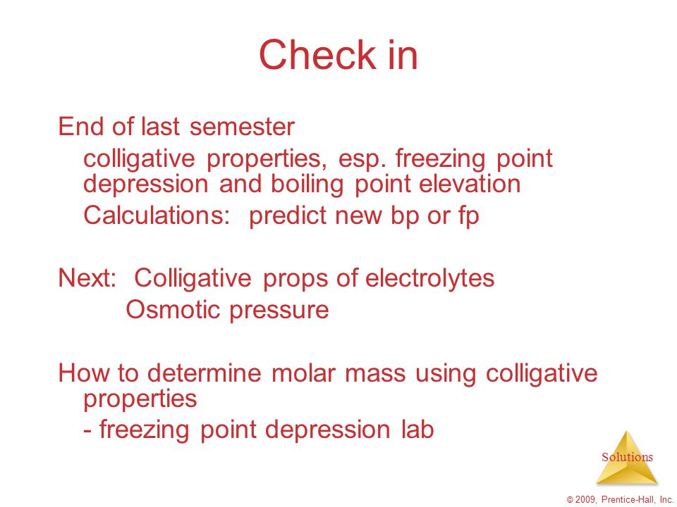 Solutions © 2009, Prentice-Hall, Inc. Check in End of last semester colligative properties, esp. freezing point depression and boiling point elevation