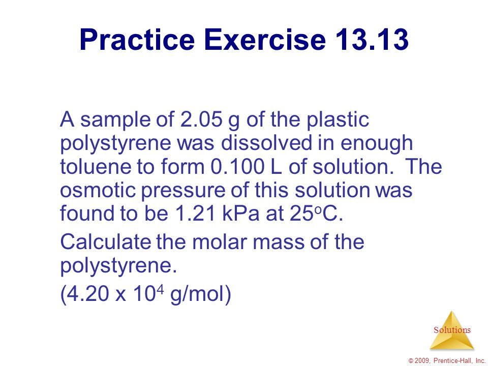 Solutions © 2009, Prentice-Hall, Inc. Practice Exercise 13.13 A sample of 2.05 g of the plastic polystyrene was dissolved in enough toluene to form 0.