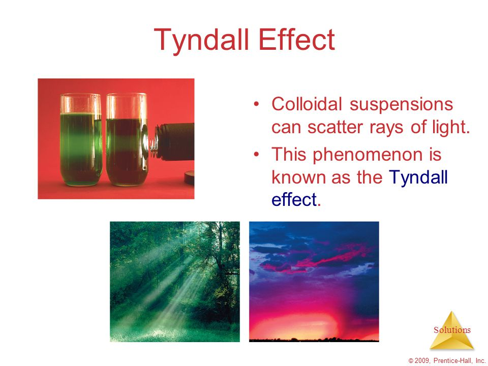 Solutions © 2009, Prentice-Hall, Inc. Tyndall Effect Colloidal suspensions can scatter rays of light. This phenomenon is known as the Tyndall effect.