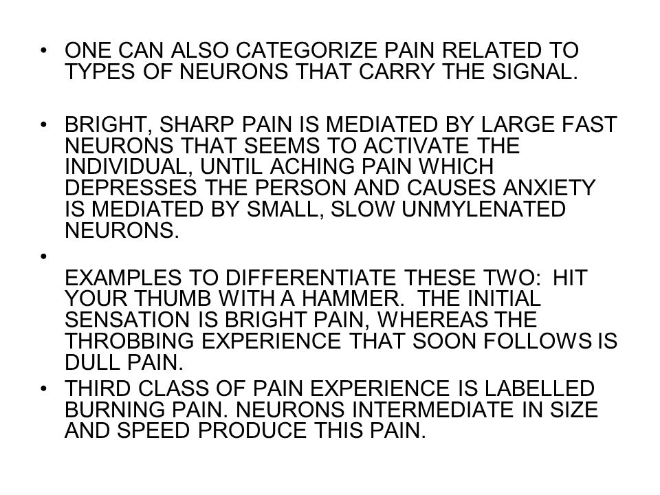 ONE CAN ALSO CATEGORIZE PAIN RELATED TO TYPES OF NEURONS THAT CARRY THE SIGNAL. BRIGHT, SHARP PAIN IS MEDIATED BY LARGE FAST NEURONS THAT SEEMS TO ACT