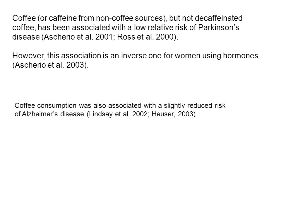 Coffee (or caffeine from non-coffee sources), but not decaffeinated coffee, has been associated with a low relative risk of Parkinson's disease (Asche