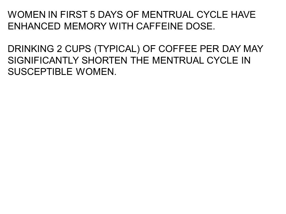 WOMEN IN FIRST 5 DAYS OF MENTRUAL CYCLE HAVE ENHANCED MEMORY WITH CAFFEINE DOSE. DRINKING 2 CUPS (TYPICAL) OF COFFEE PER DAY MAY SIGNIFICANTLY SHORTEN