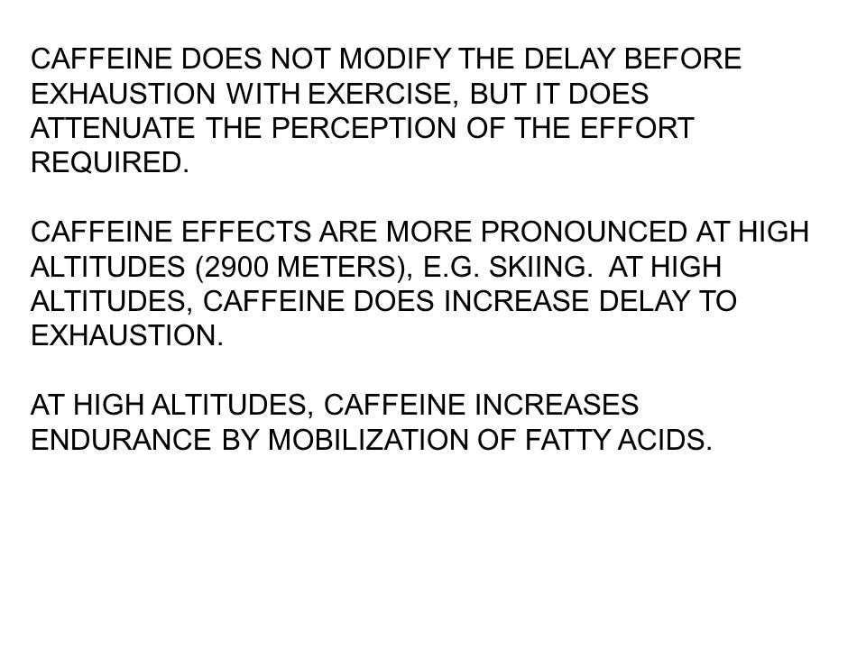 CAFFEINE DOES NOT MODIFY THE DELAY BEFORE EXHAUSTION WITH EXERCISE, BUT IT DOES ATTENUATE THE PERCEPTION OF THE EFFORT REQUIRED. CAFFEINE EFFECTS ARE
