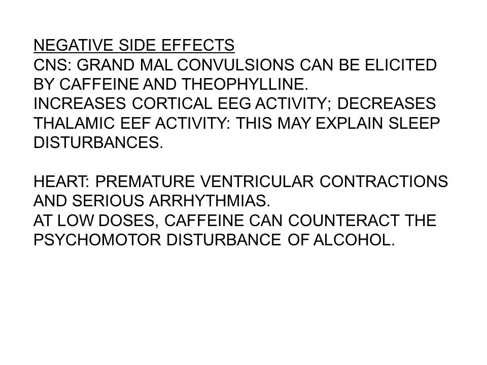 NEGATIVE SIDE EFFECTS CNS: GRAND MAL CONVULSIONS CAN BE ELICITED BY CAFFEINE AND THEOPHYLLINE.