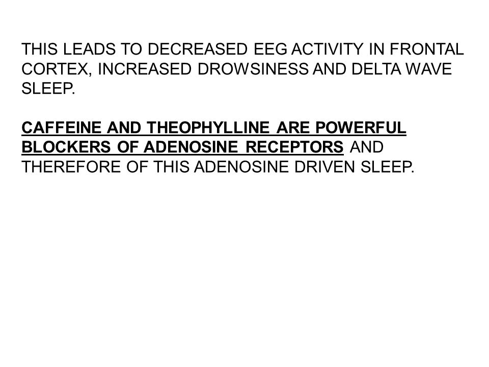 THIS LEADS TO DECREASED EEG ACTIVITY IN FRONTAL CORTEX, INCREASED DROWSINESS AND DELTA WAVE SLEEP.