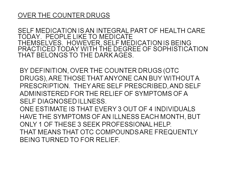 OVER THE COUNTER DRUGS SELF MEDICATION IS AN INTEGRAL PART OF HEALTH CARE TODAY. PEOPLE LIKE TO MEDICATE THEMSELVES. HOWEVER, SELF MEDICATION IS BEING