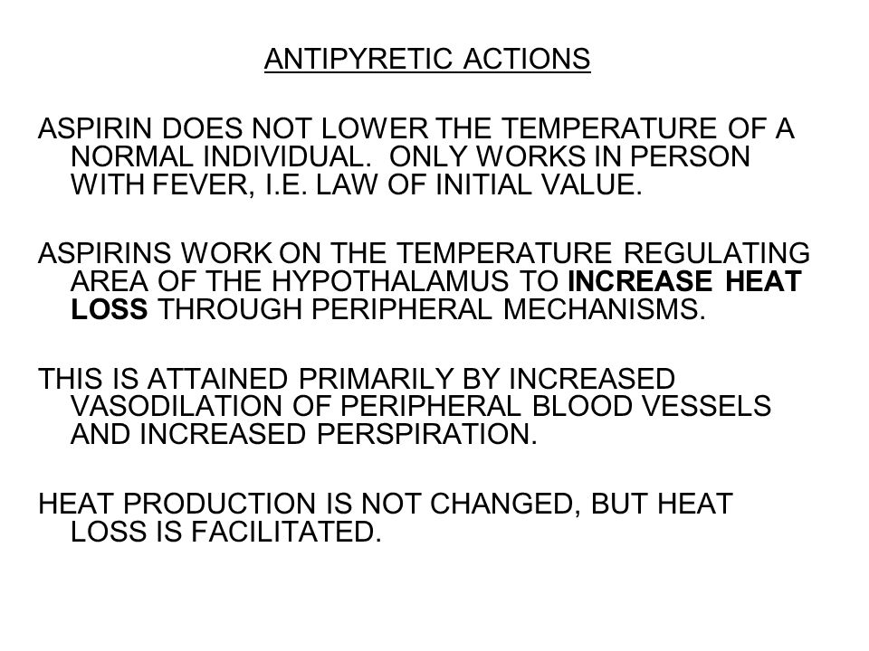 ANTIPYRETIC ACTIONS ASPIRIN DOES NOT LOWER THE TEMPERATURE OF A NORMAL INDIVIDUAL. ONLY WORKS IN PERSON WITH FEVER, I.E. LAW OF INITIAL VALUE. ASPIRIN