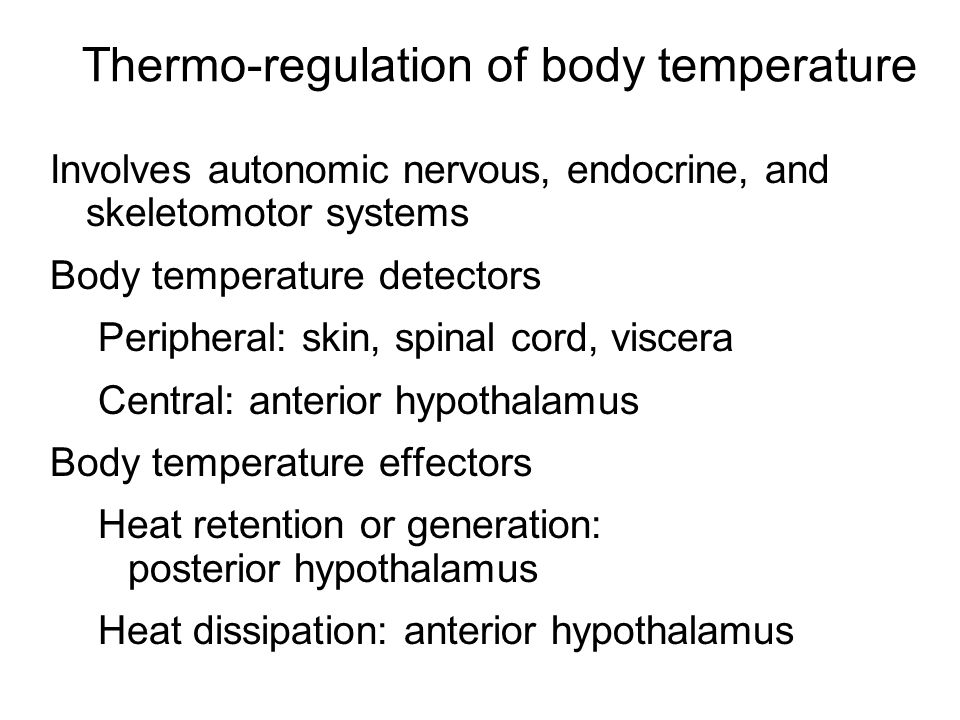 Thermo-regulation of body temperature Involves autonomic nervous, endocrine, and skeletomotor systems Body temperature detectors Peripheral: skin, spinal cord, viscera Central: anterior hypothalamus Body temperature effectors Heat retention or generation: posterior hypothalamus Heat dissipation: anterior hypothalamus