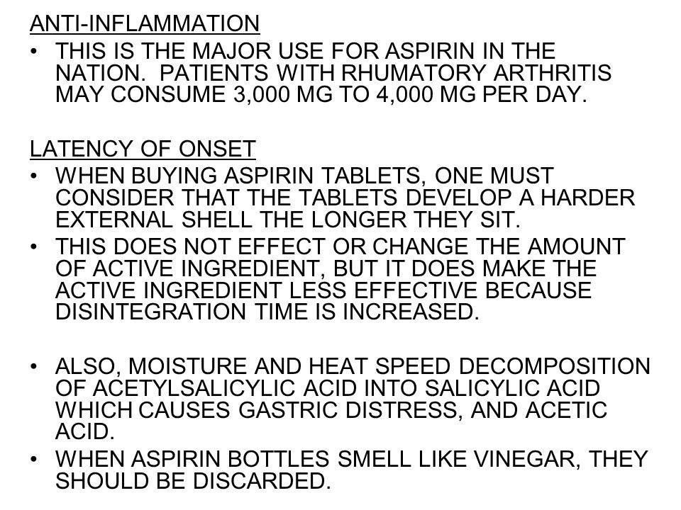 ANTI ‑ INFLAMMATION THIS IS THE MAJOR USE FOR ASPIRIN IN THE NATION. PATIENTS WITH RHUMATORY ARTHRITIS MAY CONSUME 3,000 MG TO 4,000 MG PER DAY. LATEN
