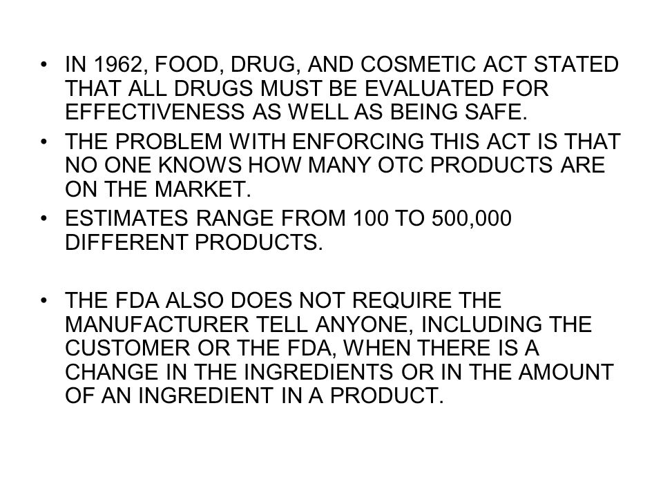 IN 1962, FOOD, DRUG, AND COSMETIC ACT STATED THAT ALL DRUGS MUST BE EVALUATED FOR EFFECTIVENESS AS WELL AS BEING SAFE. THE PROBLEM WITH ENFORCING THIS