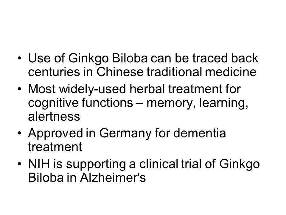 Use of Ginkgo Biloba can be traced back centuries in Chinese traditional medicine Most widely-used herbal treatment for cognitive functions – memory, learning, alertness Approved in Germany for dementia treatment NIH is supporting a clinical trial of Ginkgo Biloba in Alzheimer s