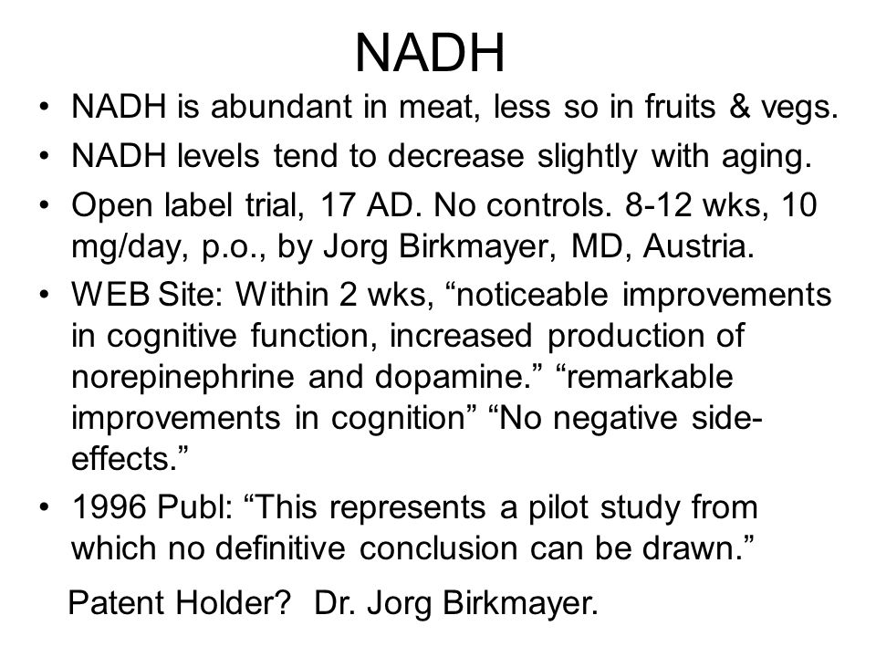 NADH NADH is abundant in meat, less so in fruits & vegs. NADH levels tend to decrease slightly with aging. Open label trial, 17 AD. No controls. 8-12