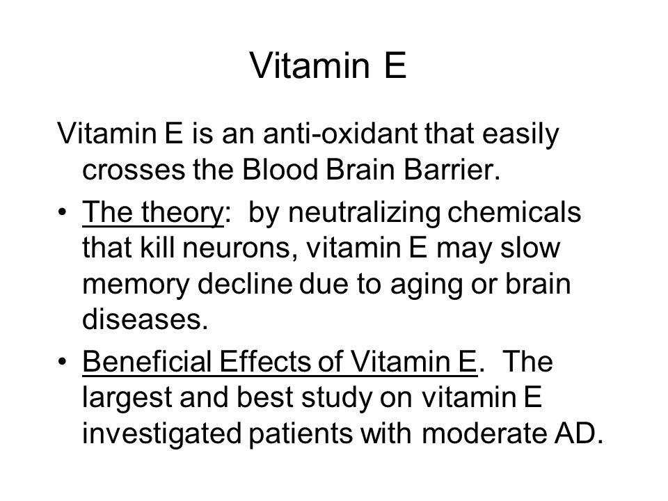 Vitamin E Vitamin E is an anti-oxidant that easily crosses the Blood Brain Barrier.