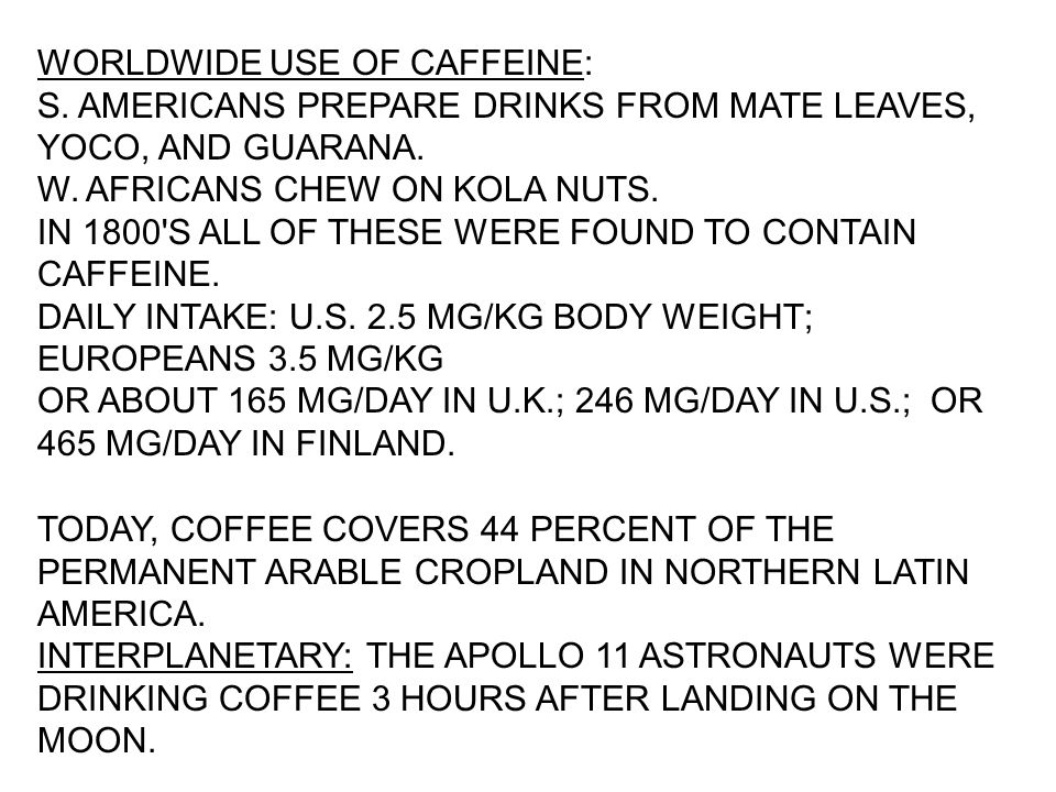 WORLDWIDE USE OF CAFFEINE: S. AMERICANS PREPARE DRINKS FROM MATE LEAVES, YOCO, AND GUARANA. W. AFRICANS CHEW ON KOLA NUTS. IN 1800'S ALL OF THESE WERE
