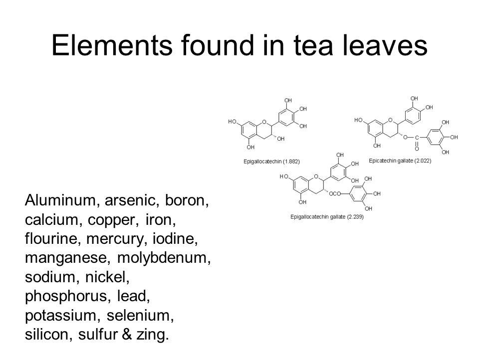 Elements found in tea leaves Aluminum, arsenic, boron, calcium, copper, iron, flourine, mercury, iodine, manganese, molybdenum, sodium, nickel, phosphorus, lead, potassium, selenium, silicon, sulfur & zing.