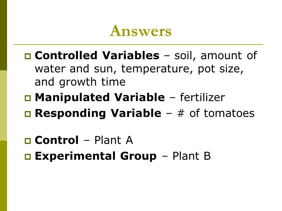 Answers  Controlled Variables – soil, amount of water and sun, temperature, pot size, and growth time  Manipulated Variable – fertilizer  Respondin