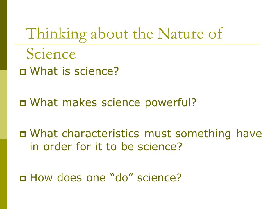 Thinking about the Nature of Science  What is science?  What makes science powerful?  What characteristics must something have in order for it to b