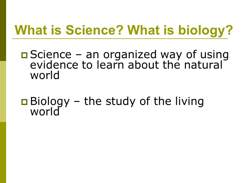What is Science? What is biology?  Science – an organized way of using evidence to learn about the natural world  Biology – the study of the living