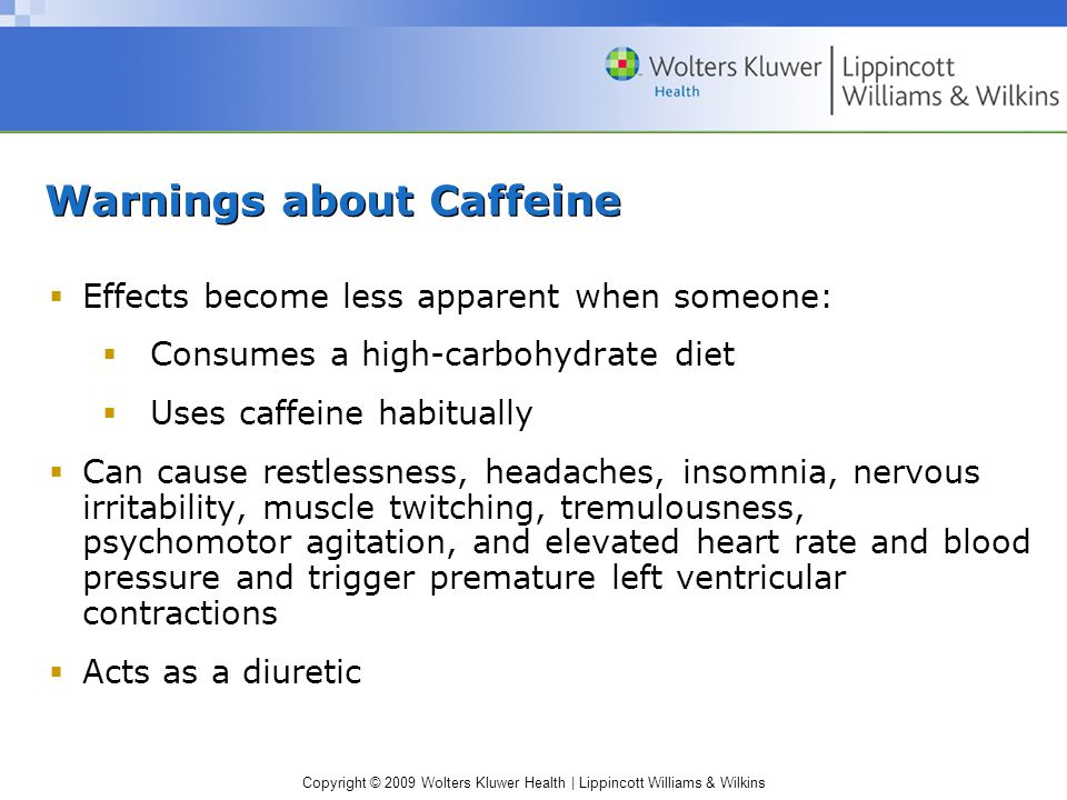 Copyright © 2009 Wolters Kluwer Health | Lippincott Williams & Wilkins Warnings about Caffeine  Effects become less apparent when someone:  Consumes