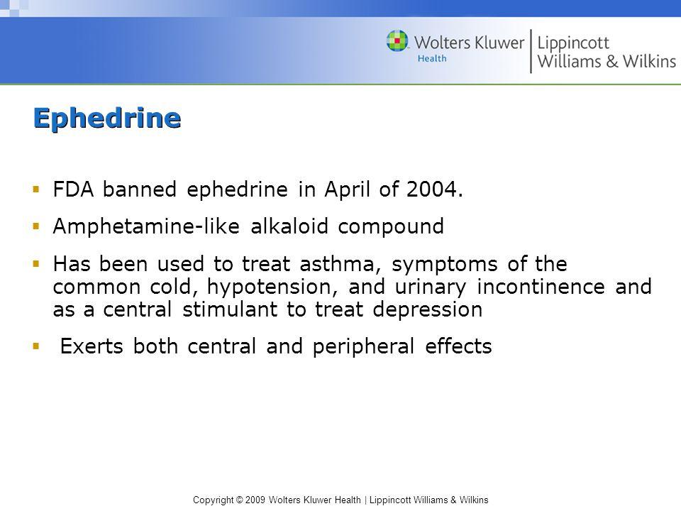 Copyright © 2009 Wolters Kluwer Health | Lippincott Williams & Wilkins Ephedrine  FDA banned ephedrine in April of 2004.
