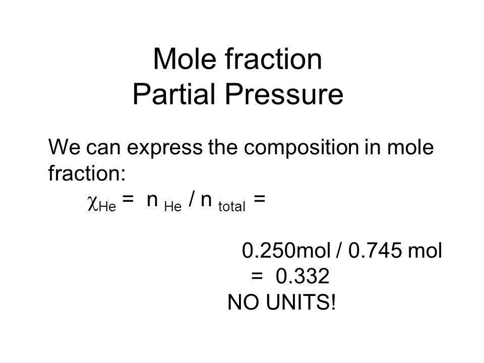 Mole fraction Partial Pressure We can express the composition in mole fraction:  He = n He / n total = 0.250mol / 0.745 mol = 0.332 NO UNITS!