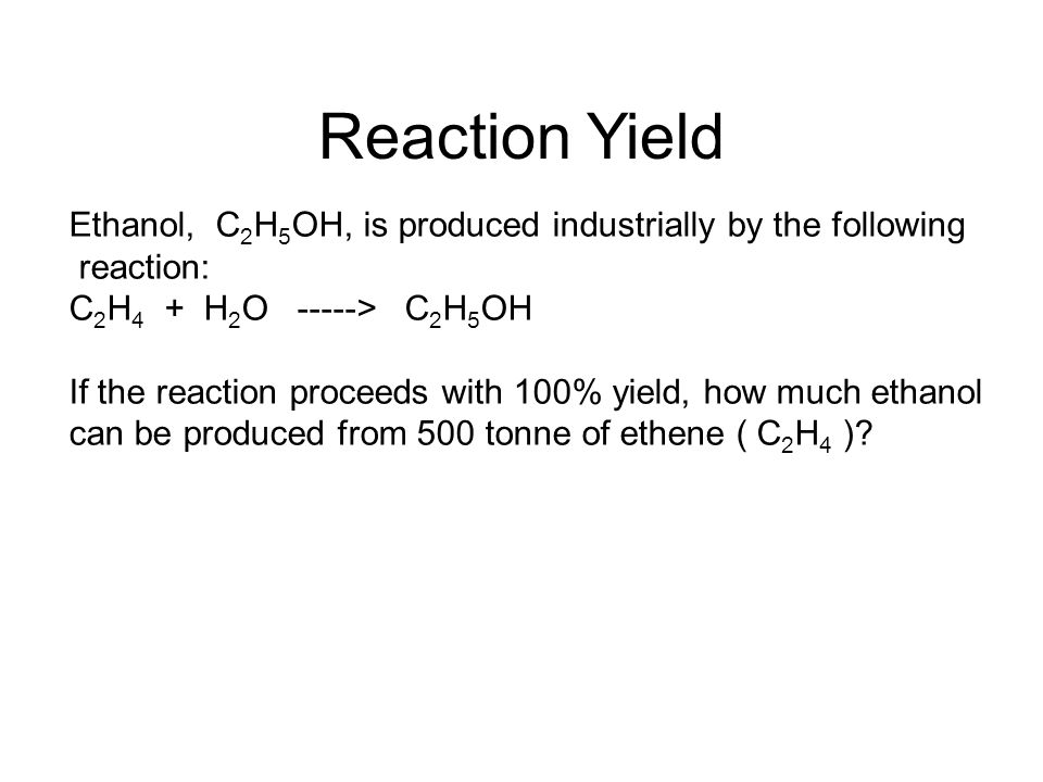Reaction Yield Ethanol, C 2 H 5 OH, is produced industrially by the following reaction: C 2 H 4 + H 2 O -----> C 2 H 5 OH If the reaction proceeds with 100% yield, how much ethanol can be produced from 500 tonne of ethene ( C 2 H 4 )?