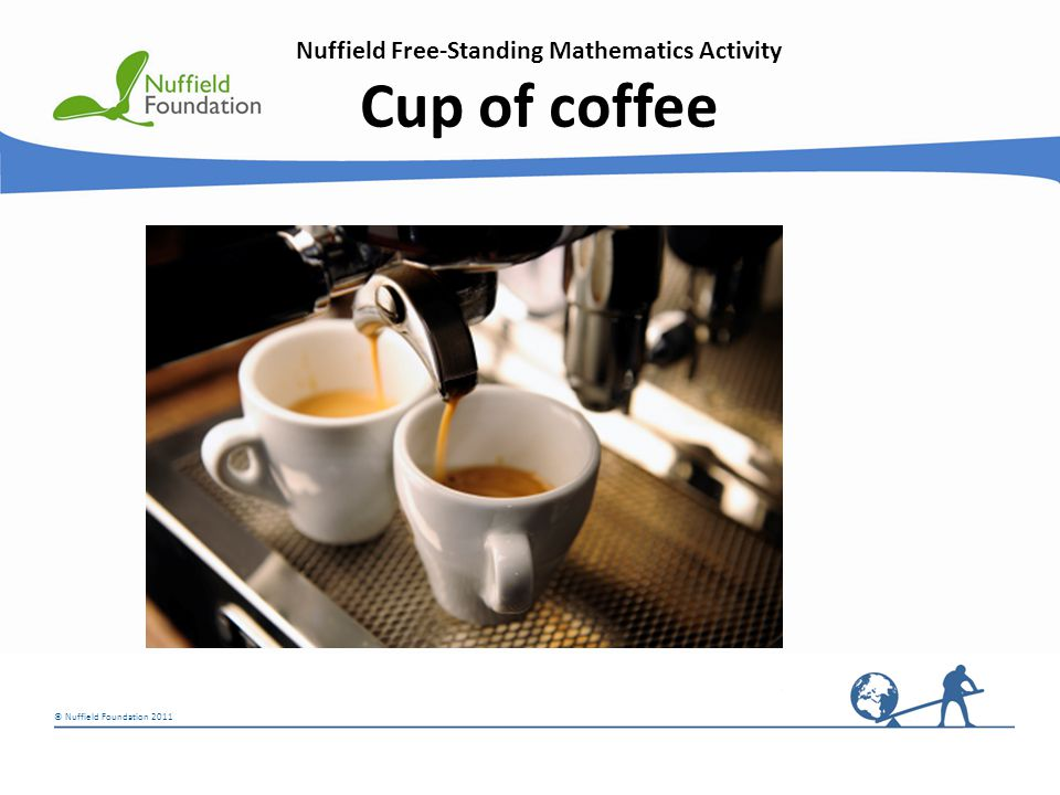 © Nuffield Foundation 2011 Nuffield Free-Standing Mathematics Activity Cup of coffee