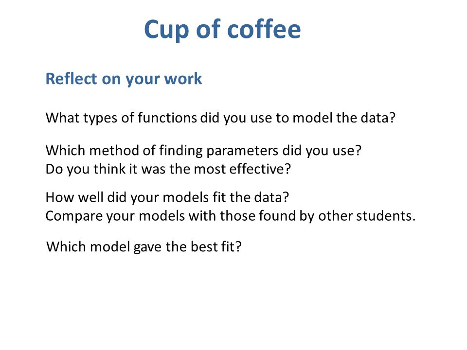 Reflect on your work What types of functions did you use to model the data? Which method of finding parameters did you use? Do you think it was the mo