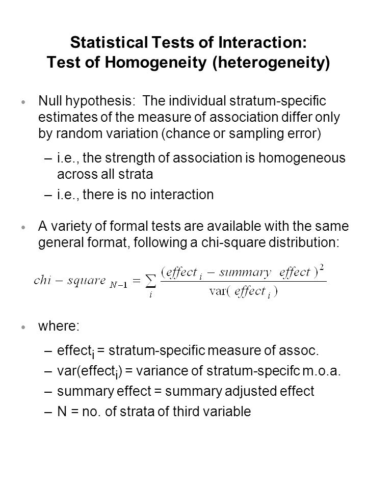 Statistical Tests of Interaction: Test of Homogeneity (heterogeneity)  Null hypothesis: The individual stratum-specific estimates of the measure of association differ only by random variation (chance or sampling error) –i.e., the strength of association is homogeneous across all strata –i.e., there is no interaction  A variety of formal tests are available with the same general format, following a chi-square distribution:  where: –effect i = stratum-specific measure of assoc.